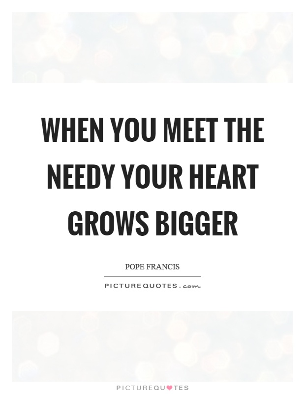 When you meet the needy your heart grows bigger Picture Quote #1