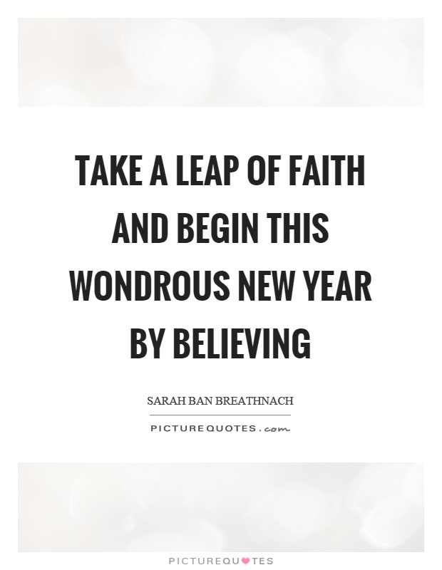 Take a leap of faith and begin this wondrous new year by believing Picture Quote #1