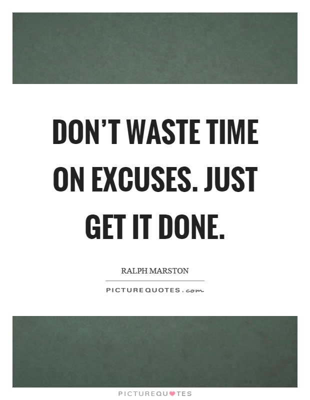Don't waste time on excuses. Just get it done Picture Quote #1