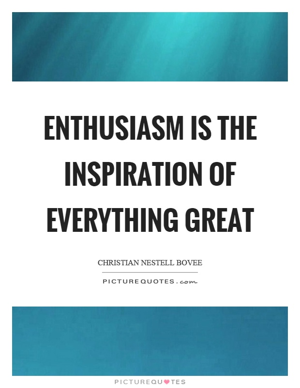 Enthusiasm is the inspiration of everything great Picture Quote #1