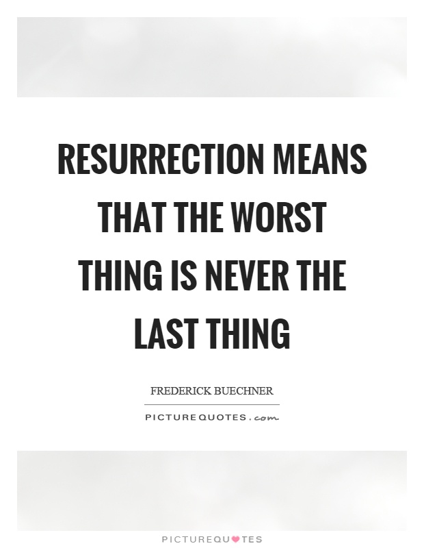 Resurrection means that the worst thing is never the last thing Picture Quote #1