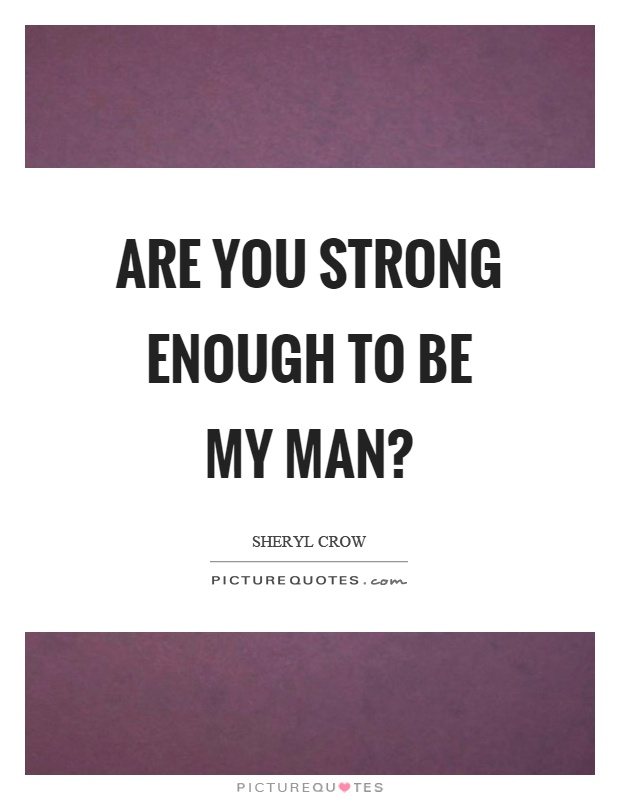 Are you strong enough to be my man? Picture Quote #1