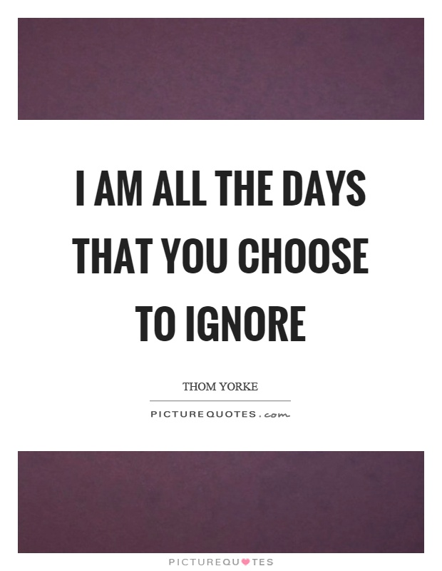 I am all the days that you choose to ignore Picture Quote #1