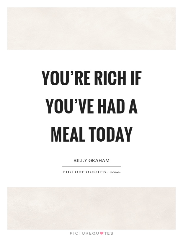 You're rich if you've had a meal today Picture Quote #1