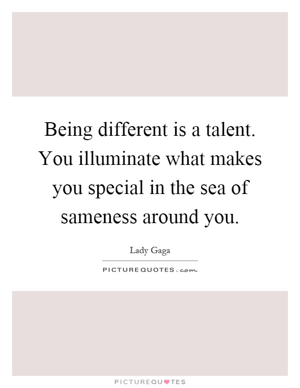 Being different is a talent. You illuminate what makes you special in the sea of sameness around you Picture Quote #1