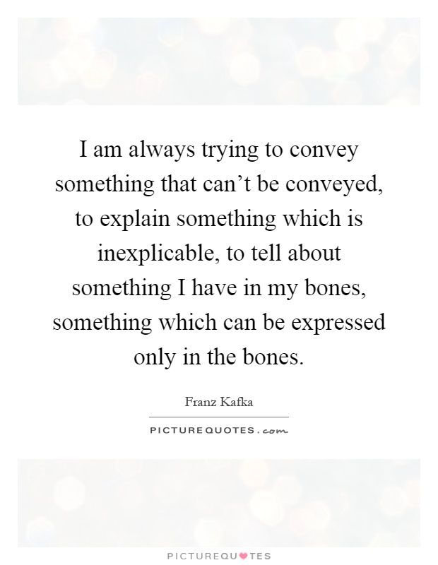 I am always trying to convey something that can't be conveyed, to explain something which is inexplicable, to tell about something I have in my bones, something which can be expressed only in the bones Picture Quote #1