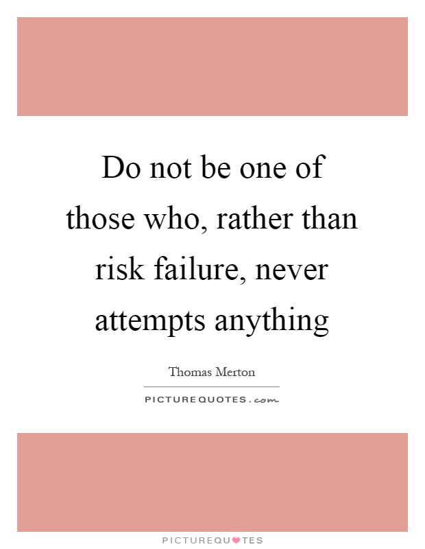 Do not be one of those who, rather than risk failure, never attempts anything Picture Quote #1