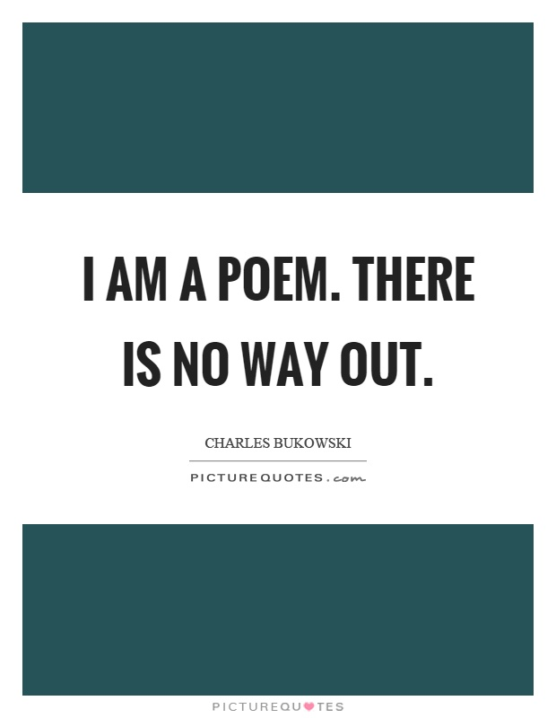 I am a poem. There is no way out Picture Quote #1