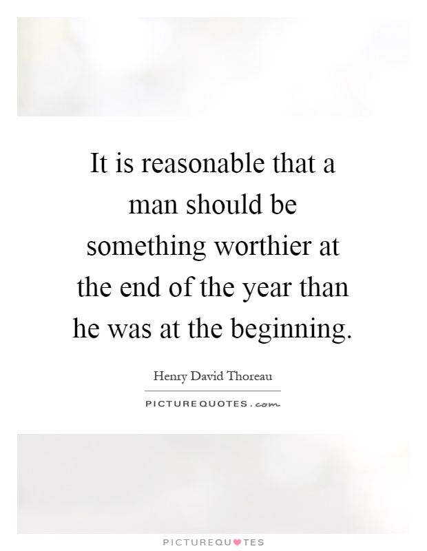 It is reasonable that a man should be something worthier at the end of the year than he was at the beginning Picture Quote #1