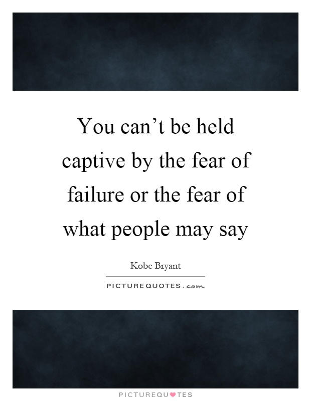 You can't be held captive by the fear of failure or the fear of what people may say Picture Quote #1