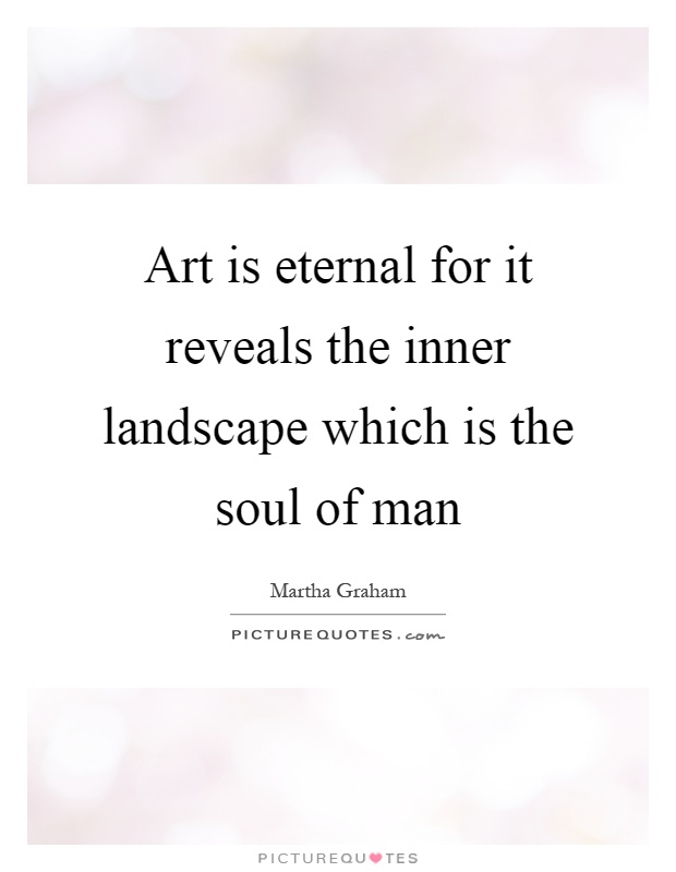 Art is eternal for it reveals the inner landscape which is the soul of man Picture Quote #1