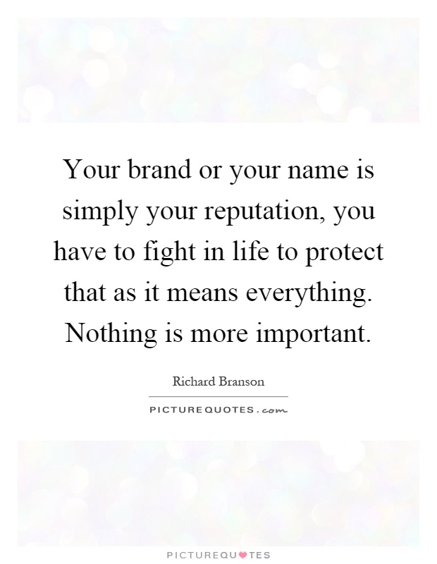 Your brand or your name is simply your reputation, you have to fight in life to protect that as it means everything. Nothing is more important Picture Quote #1