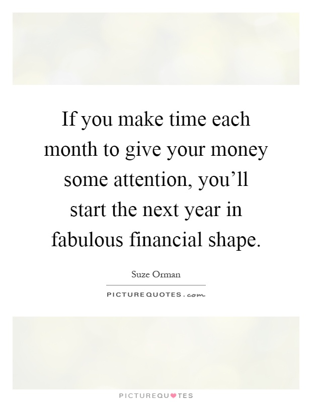 If you make time each month to give your money some attention, you'll start the next year in fabulous financial shape Picture Quote #1