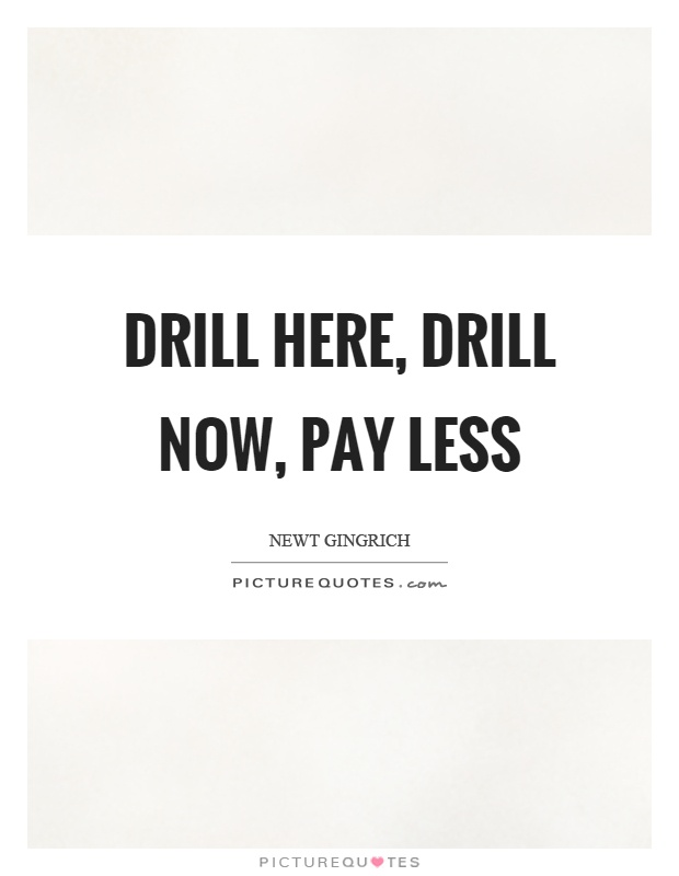 Drill here, drill now, pay less Picture Quote #1