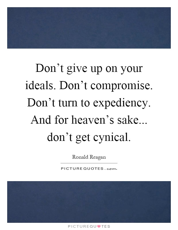 Don't give up on your ideals. Don't compromise. Don't turn to expediency. And for heaven's sake... don't get cynical Picture Quote #1