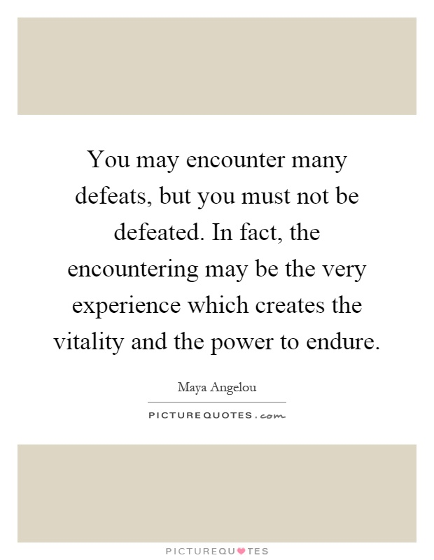 You may encounter many defeats, but you must not be defeated. In fact, the encountering may be the very experience which creates the vitality and the power to endure Picture Quote #1