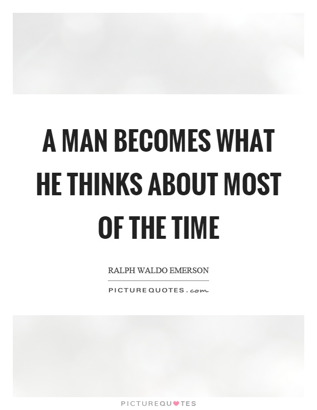 A man becomes what he thinks about most of the time Picture Quote #1