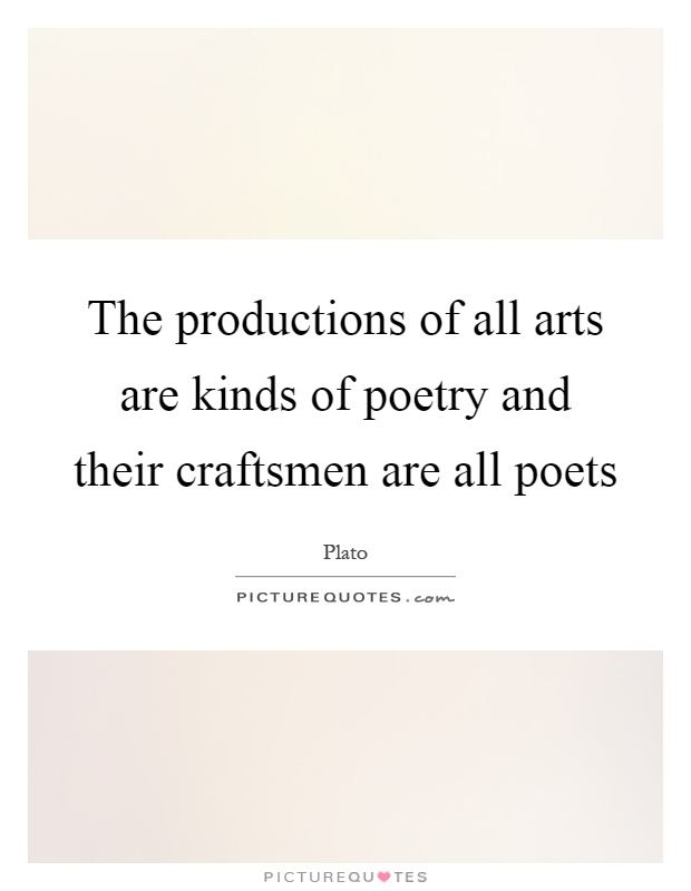 The productions of all arts are kinds of poetry and their craftsmen are all poets Picture Quote #1
