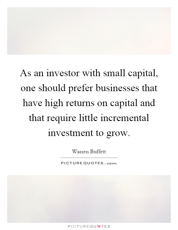 As an investor with small capital, one should prefer businesses that have high returns on capital and that require little incremental investment to grow Picture Quote #1