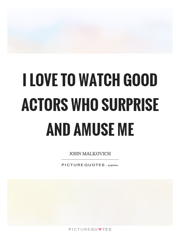 I love to watch good actors who surprise and amuse me Picture Quote #1