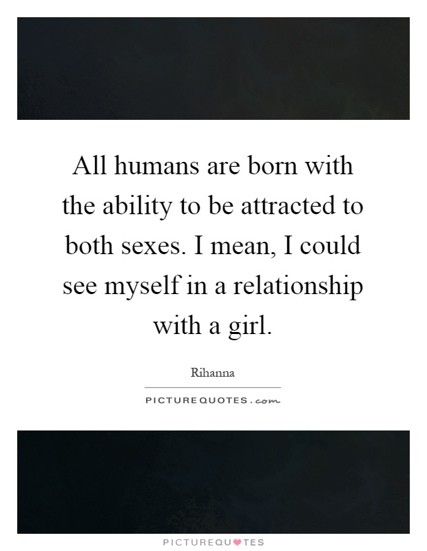 All humans are born with the ability to be attracted to both sexes. I mean, I could see myself in a relationship with a girl Picture Quote #1