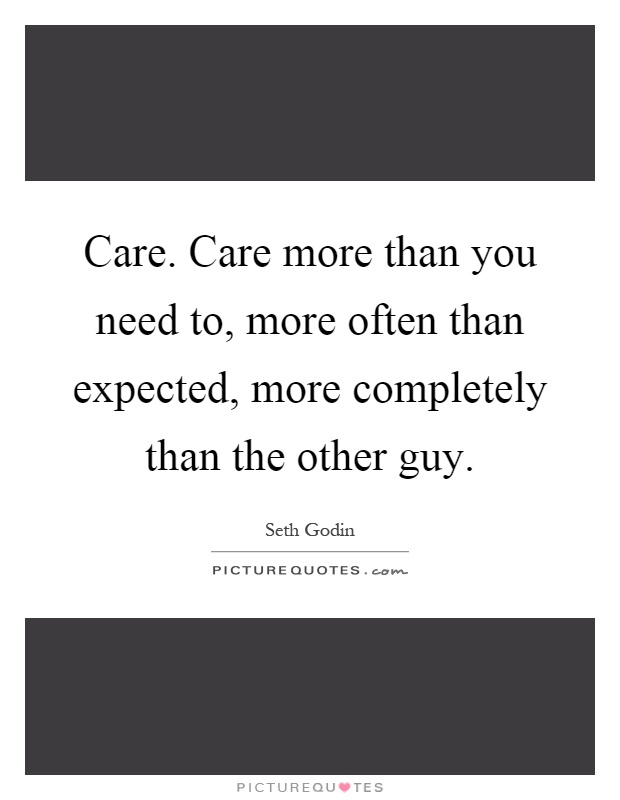 Care. Care more than you need to, more often than expected, more completely than the other guy Picture Quote #1