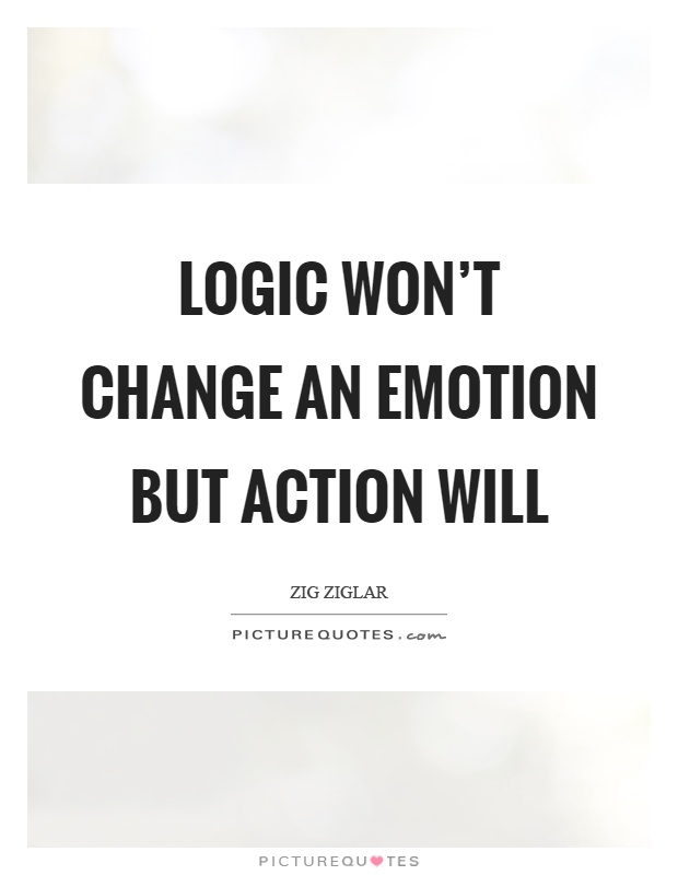 Logic won't change an emotion but action will Picture Quote #1