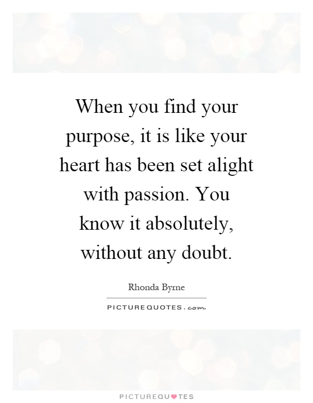 When you find your purpose, it is like your heart has been set alight with passion. You know it absolutely, without any doubt Picture Quote #1