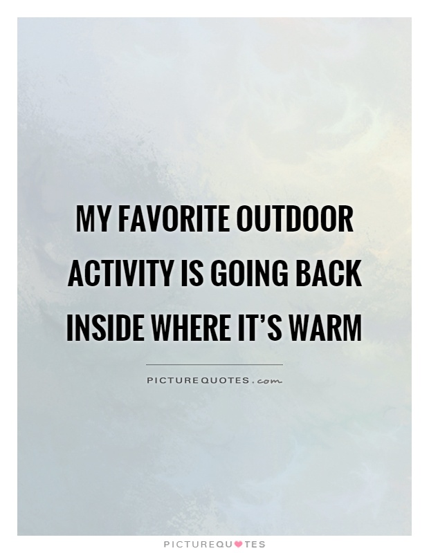 My favorite outdoor activity is going back inside where it's warm Picture Quote #1