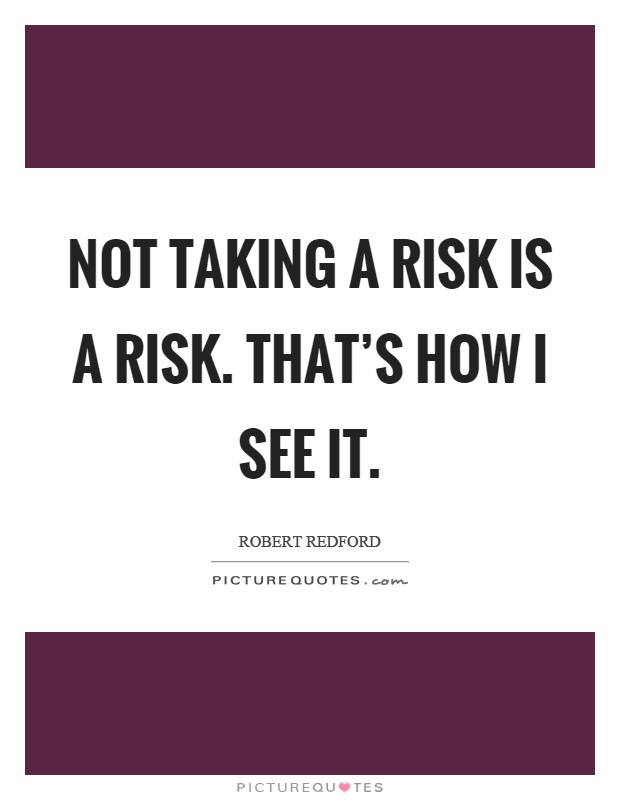 Not taking a risk is a risk. That's how I see it Picture Quote #1