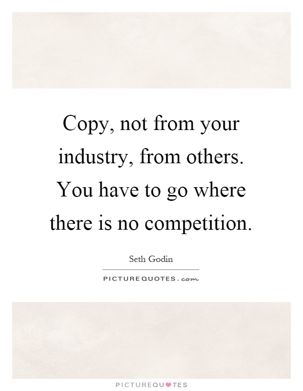 Copy, not from your industry, from others. You have to go where there is no competition Picture Quote #1