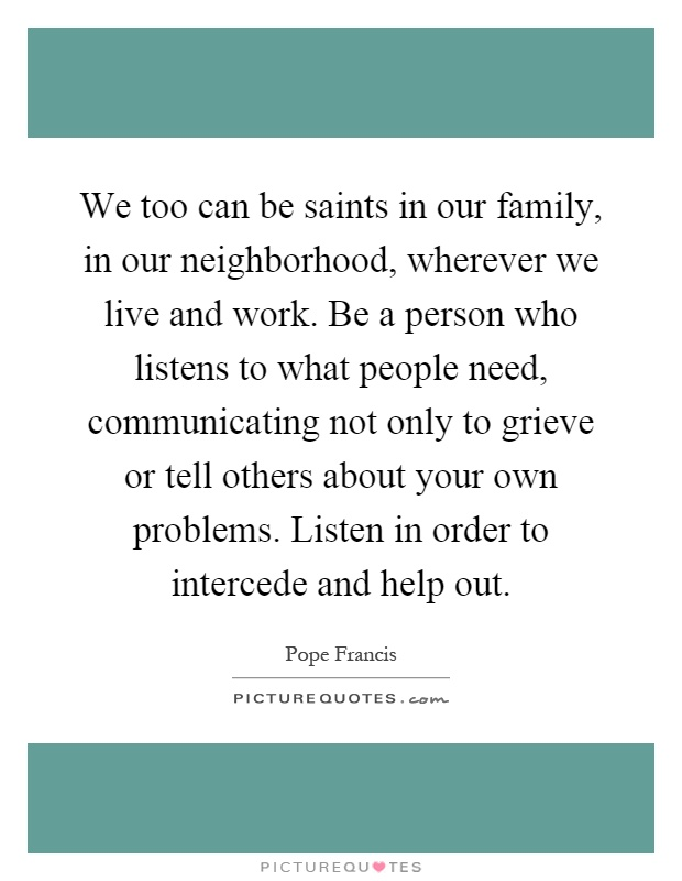 We too can be saints in our family, in our neighborhood, wherever we live and work. Be a person who listens to what people need, communicating not only to grieve or tell others about your own problems. Listen in order to intercede and help out Picture Quote #1