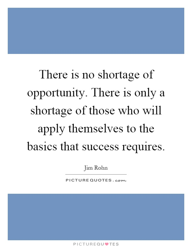 There is no shortage of opportunity. There is only a shortage of those who will apply themselves to the basics that success requires Picture Quote #1