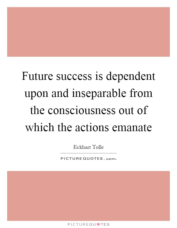 Future success is dependent upon and inseparable from the consciousness out of which the actions emanate Picture Quote #1