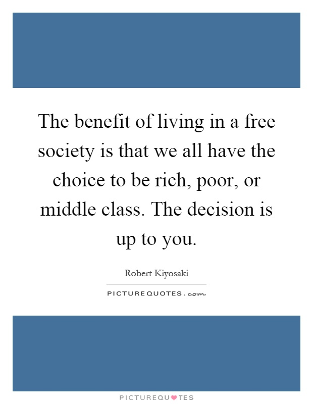 The benefit of living in a free society is that we all have the choice to be rich, poor, or middle class. The decision is up to you Picture Quote #1