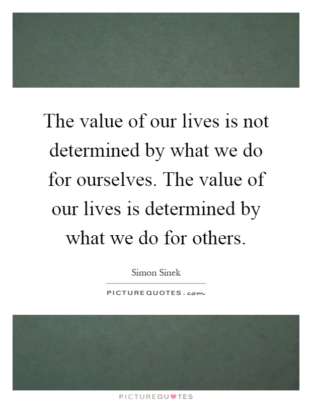 The value of our lives is not determined by what we do for ourselves. The value of our lives is determined by what we do for others Picture Quote #1