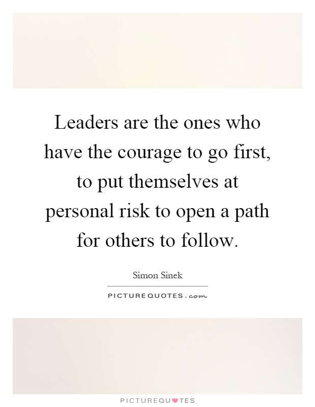 Leaders are the ones who have the courage to go first, to put themselves at personal risk to open a path for others to follow Picture Quote #1