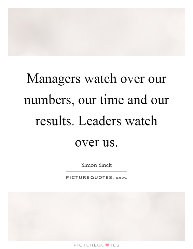 Managers watch over our numbers, our time and our results. Leaders watch over us Picture Quote #1