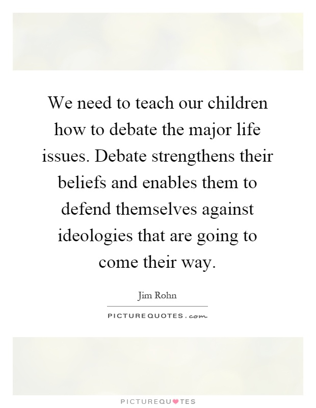 We need to teach our children how to debate the major life issues. Debate strengthens their beliefs and enables them to defend themselves against ideologies that are going to come their way Picture Quote #1