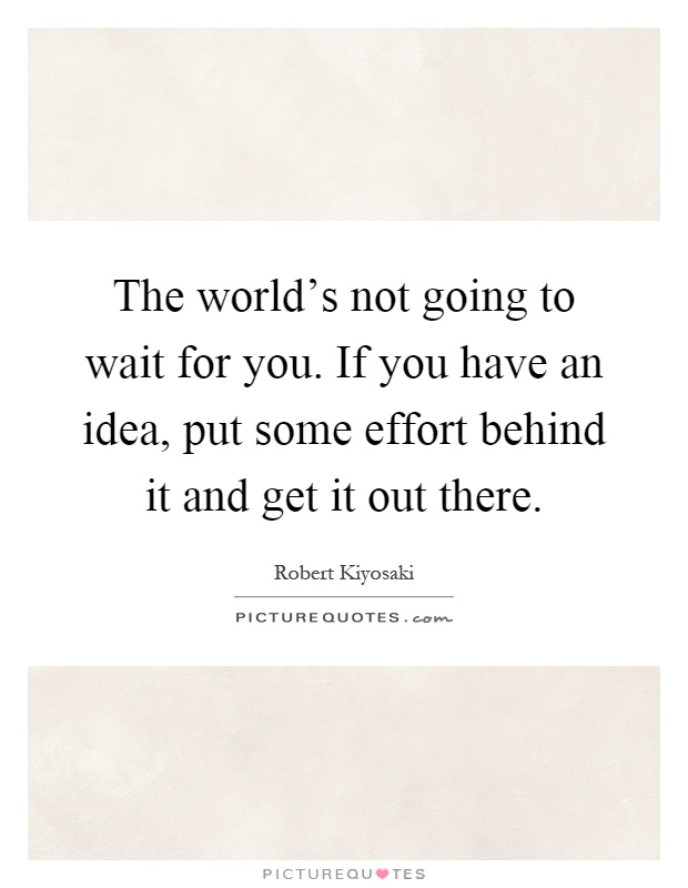The world's not going to wait for you. If you have an idea, put some effort behind it and get it out there Picture Quote #1