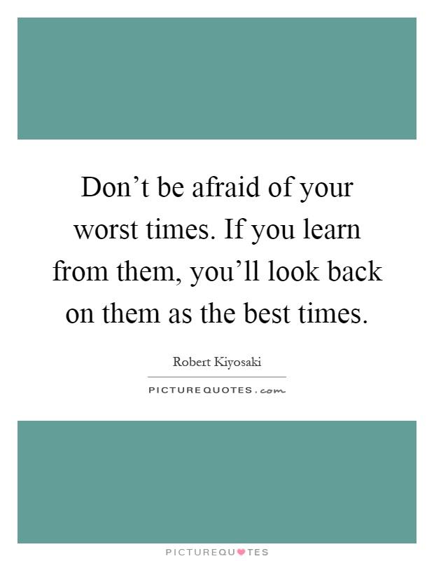 Don't be afraid of your worst times. If you learn from them, you'll look back on them as the best times Picture Quote #1