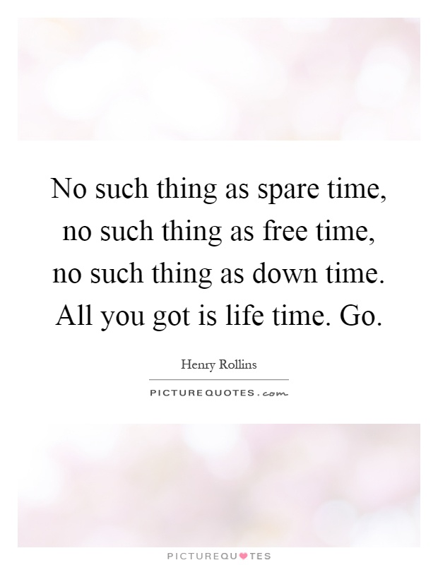 No such thing as spare time, no such thing as free time, no such thing as down time. All you got is life time. Go Picture Quote #1