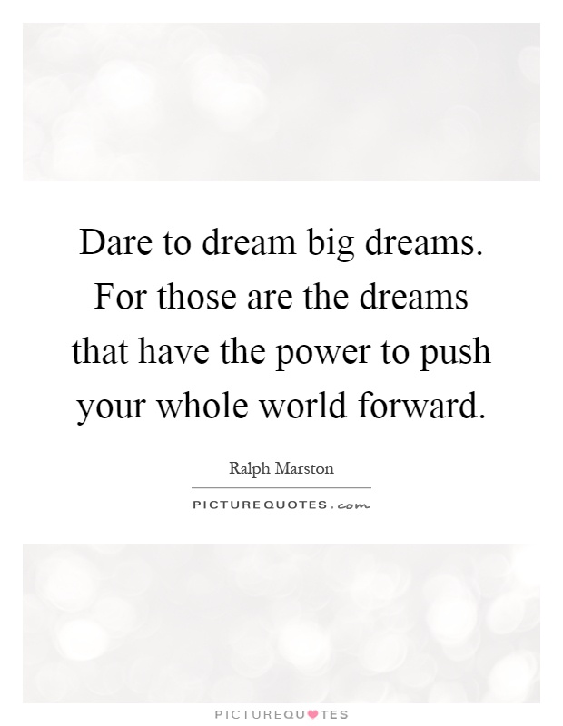 Dare to dream big dreams. For those are the dreams that have the power to push your whole world forward Picture Quote #1