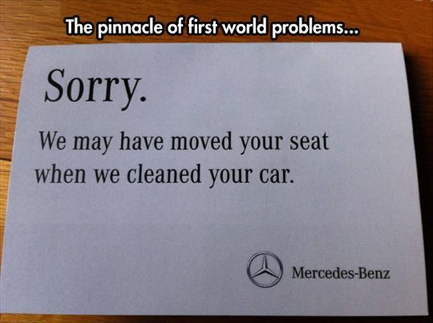 The pinnacle of first world problems. Sorry. We may have moved your seat when we cleaned your car Picture Quote #1
