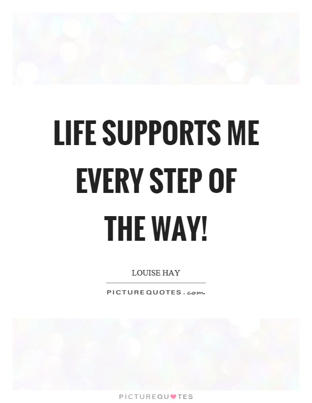 Life supports me every step of the way! Picture Quote #1