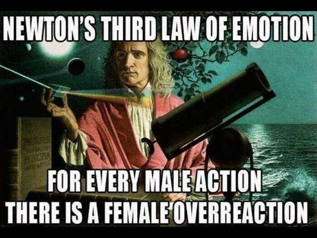 Newton's third law of emotion. For every male action there is a female overreaction Picture Quote #1