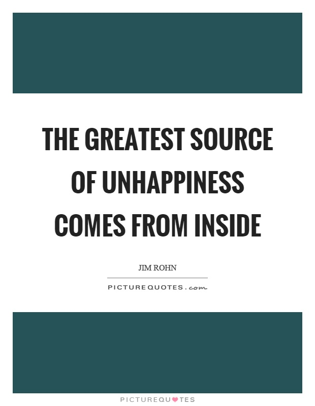 The greatest source of unhappiness comes from inside Picture Quote #1