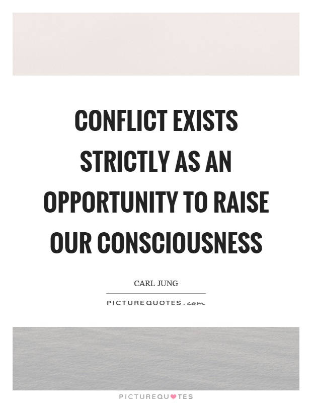 Conflict exists strictly as an opportunity to raise our consciousness Picture Quote #1