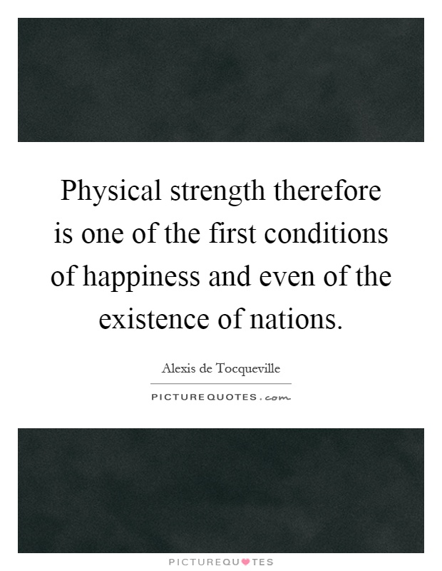 Physical strength therefore is one of the first conditions of happiness and even of the existence of nations Picture Quote #1