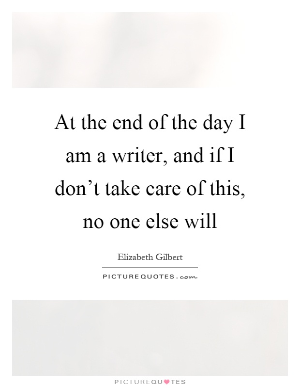 At the end of the day I am a writer, and if I don't take care of this, no one else will Picture Quote #1
